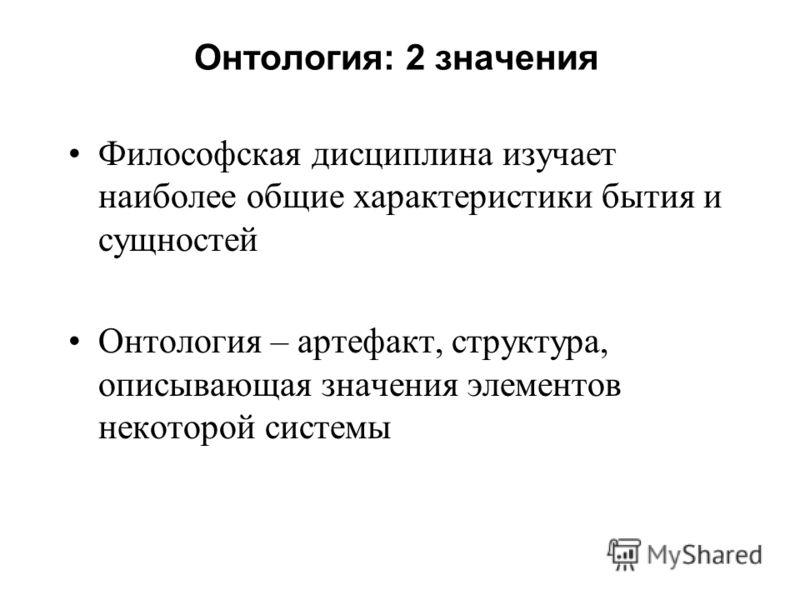 Онтология: 2 значения Философская дисциплина изучает наиболее общие характеристики бытия и сущностей Онтология – артефакт, структура, описывающая значения элементов некоторой системы