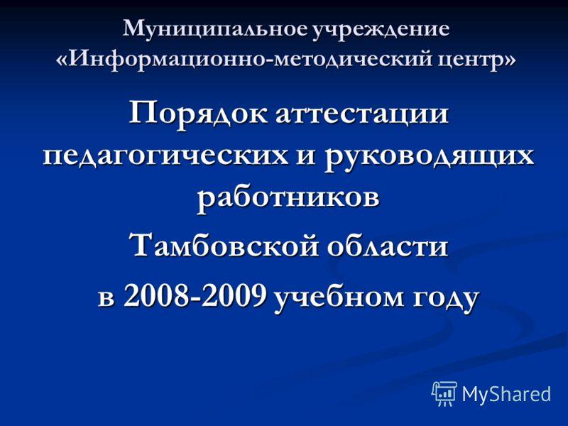 Муниципальное учреждение «Информационно-методический центр» Порядок аттестации педагогических и руководящих работников Тамбовской области в 2008-2009 учебном году