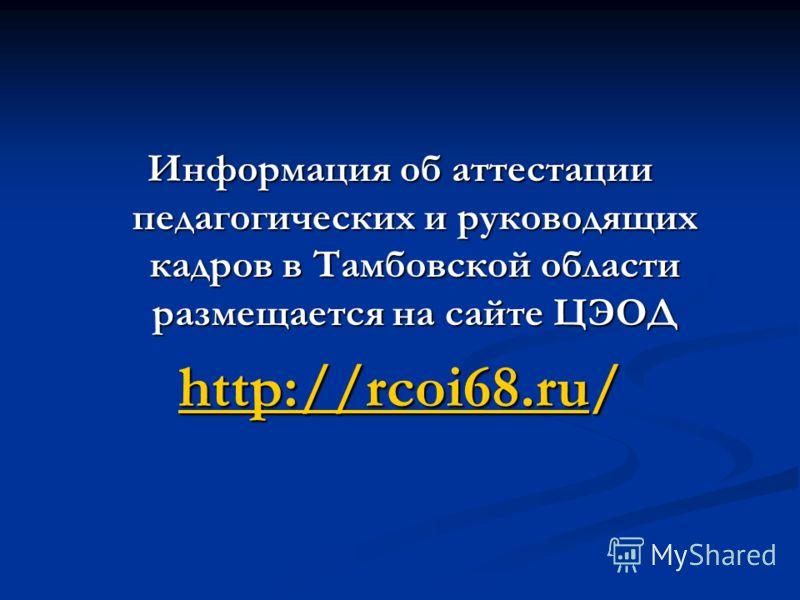 Информация об аттестации педагогических и руководящих кадров в Тамбовской области размещается на сайте ЦЭОД http://rcoi68.ruhttp://rcoi68.ru/ http://rcoi68.ru