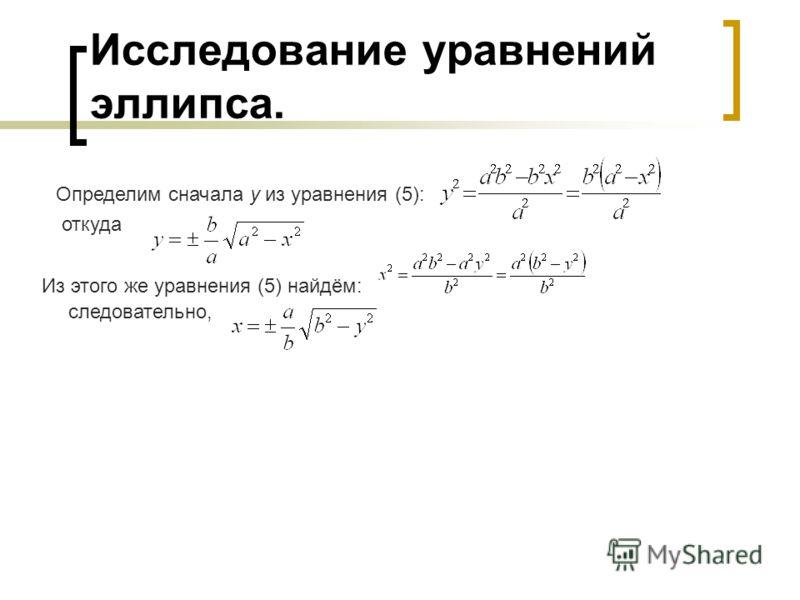 Исследование уравнений эллипса. Определим сначала у из уравнения (5): откуда Из этого же уравнения (5) найдём: следовательно,