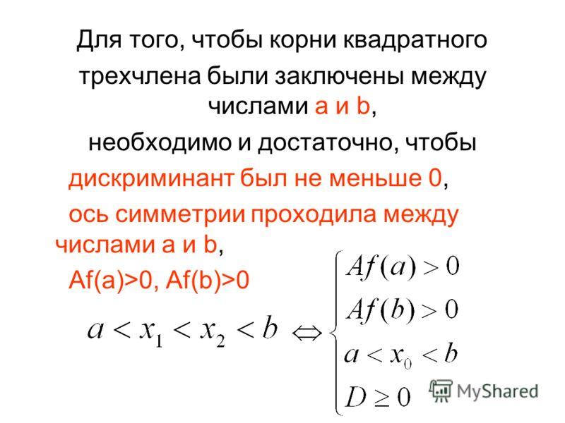 Для того, чтобы корни квадратного трехчлена были заключены между числами a и b, необходимо и достаточно, чтобы дискриминант был не меньше 0, ось симметрии проходила между числами a и b, Af(a)>0, Af(b)>0
