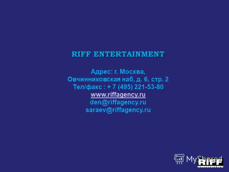 RIFF ENTERTAINMENT RIFF ENTERTAINMENT Адрес: г. Москва, Овчинниковская наб, д. 6, стр. 2 Тел/факс : + 7 (495) 221-53-80 www.riffagency.ru den@riffagency.ru saraev@riffagency.ru www.riffagency.ru