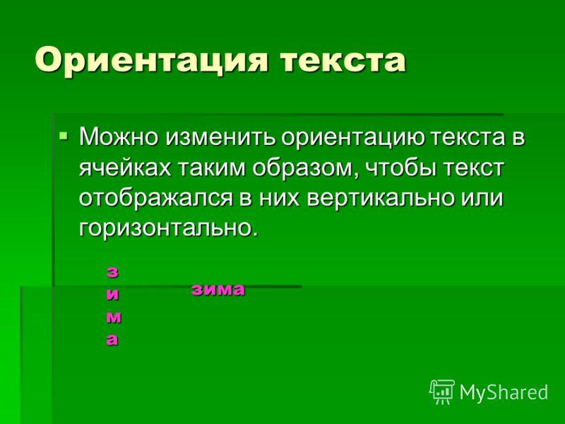 Ориентация текста Можно изменить ориентацию текста в ячейках таким образом, чтобы текст отображался в них вертикально или горизонтально. Можно изменить ориентацию текста в ячейках таким образом, чтобы текст отображался в них вертикально или горизонта