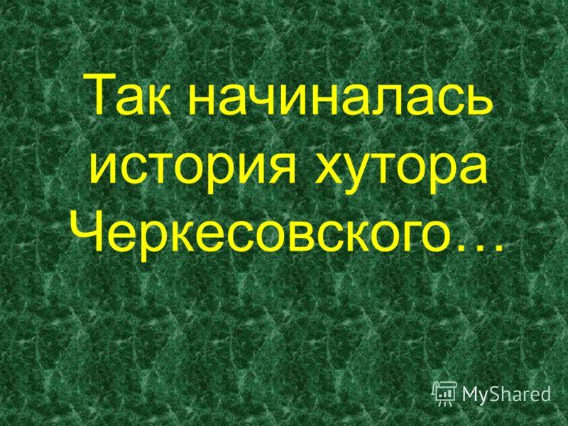 Так начиналась история хутора Черкесовского…