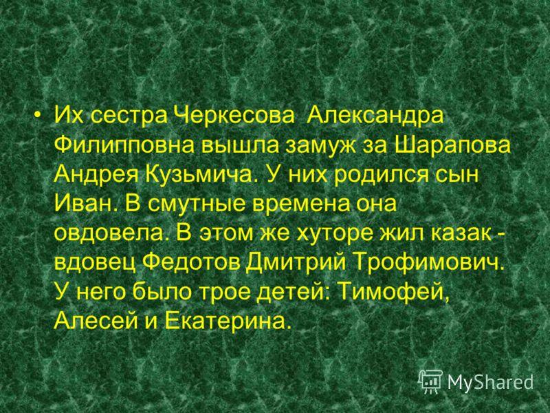 Их сестра Черкесова Александра Филипповна вышла замуж за Шарапова Андрея Кузьмича. У них родился сын Иван. В смутные времена она овдовела. В этом же хуторе жил казак - вдовец Федотов Дмитрий Трофимович. У него было трое детей: Тимофей, Алесей и Екате
