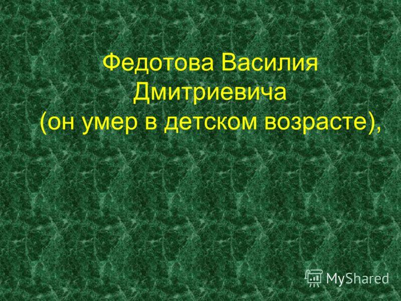 Федотова Василия Дмитриевича (он умер в детском возрасте),