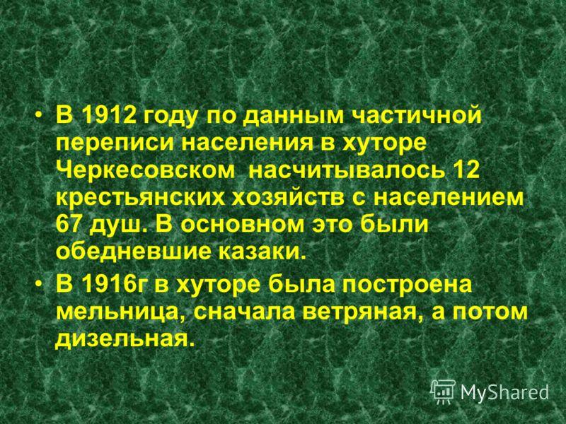 В 1912 году по данным частичной переписи населения в хуторе Черкесовском насчитывалось 12 крестьянских хозяйств с населением 67 душ. В основном это были обедневшие казаки. В 1916г в хуторе была построена мельница, сначала ветряная, а потом дизельная.