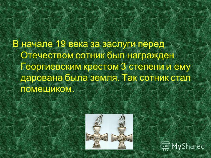 В начале 19 века за заслуги перед Отечеством сотник был награжден Георгиевским крестом 3 степени и ему дарована была земля. Так сотник стал помещиком.