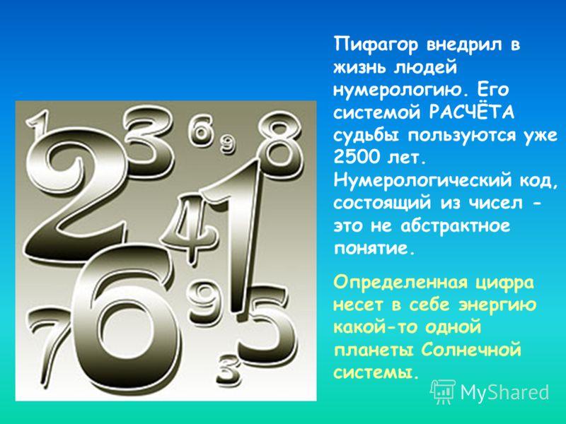 Пифагор внедрил в жизнь людей нумерологию. Его системой РАСЧЁТА судьбы пользуются уже 2500 лет. Нумерологический код, состоящий из чисел - это не абстрактное понятие. Определенная цифра несет в себе энергию какой-то одной планеты Солнечной системы.