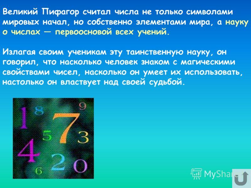 Великий Пифагор считал числа не только символами мировых начал, но собственно элементами мира, а науку о числах первоосновой всех учений. Излагая своим ученикам эту таинственную науку, он говорил, что насколько человек знаком с магическими свойствами