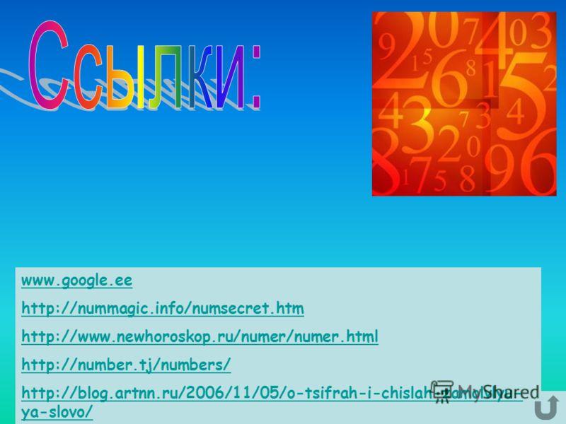 www.google.ee http://nummagic.info/numsecret.htm http://www.newhoroskop.ru/numer/numer.html http://number.tj/numbers/ http://blog.artnn.ru/2006/11/05/o-tsifrah-i-chislah-zamolvlyu- ya-slovo/