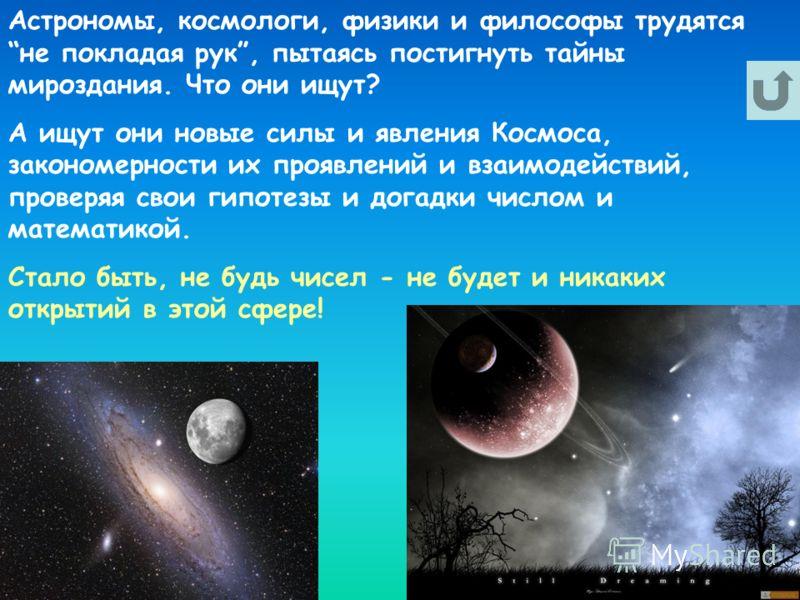 Астрономы, космологи, физики и философы трудятся не покладая рук, пытаясь постигнуть тайны мироздания. Что они ищут? А ищут они новые силы и явления Космоса, закономерности их проявлений и взаимодействий, проверяя свои гипотезы и догадки числом и мат