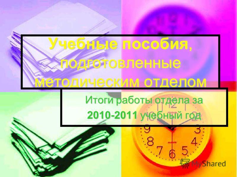 Учебные пособия, подготовленные методическим отделом Итоги работы отдела за 2010-2011 учебный год