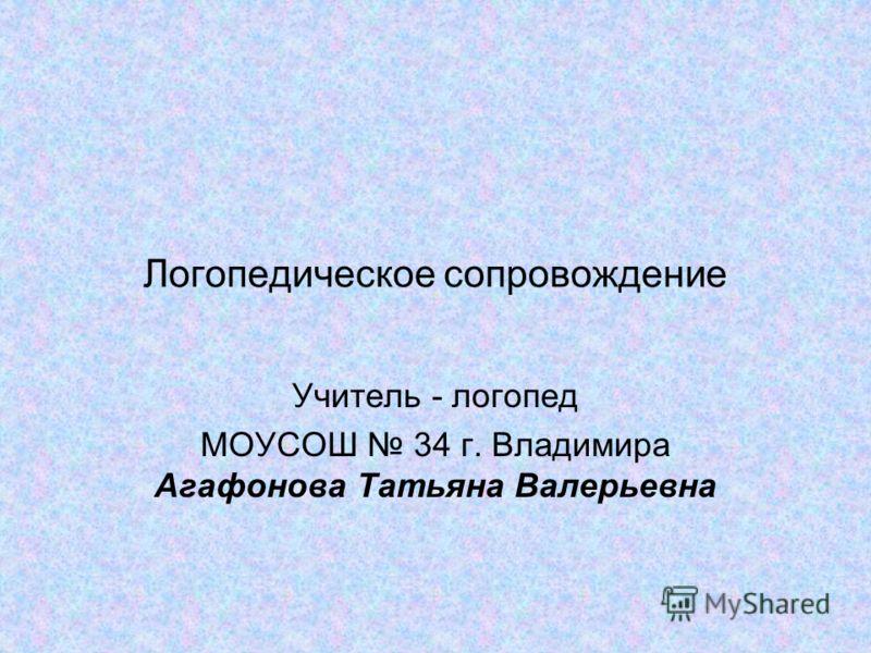 Логопедическое сопровождение Учитель - логопед МОУСОШ 34 г. Владимира Агафонова Татьяна Валерьевна