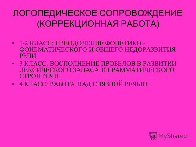 ЛОГОПЕДИЧЕСКОЕ СОПРОВОЖДЕНИЕ (КОРРЕКЦИОННАЯ РАБОТА) 1-2 КЛАСС: ПРЕОДОЛЕНИЕ ФОНЕТИКО - ФОНЕМАТИЧЕСКОГО И ОБЩЕГО НЕДОРАЗВИТИЯ РЕЧИ. 3 КЛАСС: ВОСПОЛНЕНИЕ ПРОБЕЛОВ В РАЗВИТИИ ЛЕКСИЧЕСКОГО ЗАПАСА И ГРАММАТИЧЕСКОГО СТРОЯ РЕЧИ. 4 КЛАСС: РАБОТА НАД СВЯЗНОЙ Р
