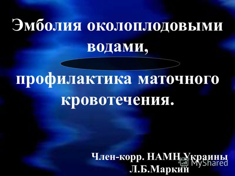 Член-корр. НАМН Украины Л.Б.Маркин Эмболия околоплодовыми водами, профилактика маточного кровотечения.
