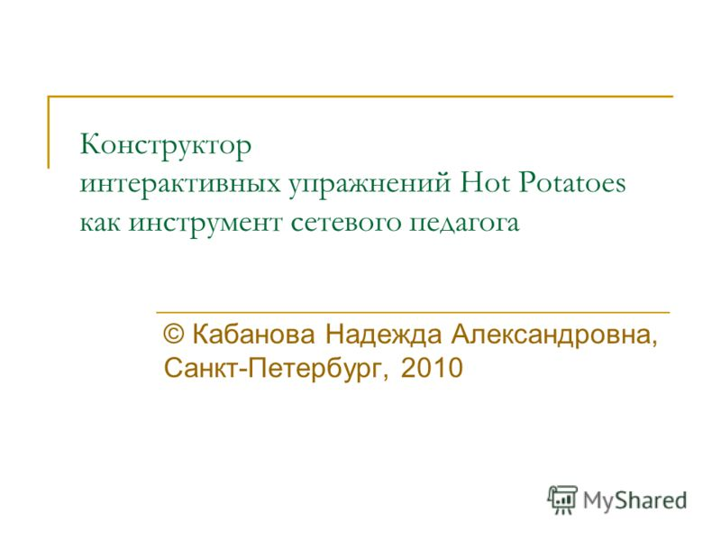 Конструктор интерактивных упражнений Hot Potatoes как инструмент сетевого педагога © Кабанова Надежда Александровна, Санкт-Петербург, 2010