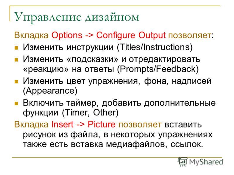 Управление дизайном Вкладка Options -> Configure Output позволяет: Изменить инструкции (Titles/Instructions) Изменить «подсказки» и отредактировать «реакцию» на ответы (Prompts/Feedback) Изменить цвет упражнения, фона, надписей (Appearance) Включить