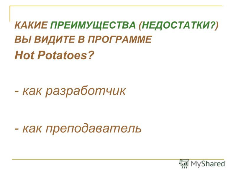 КАКИЕ ПРЕИМУЩЕСТВА (НЕДОСТАТКИ?) ВЫ ВИДИТЕ В ПРОГРАММЕ Hot Potatoes? - как разработчик - как преподаватель