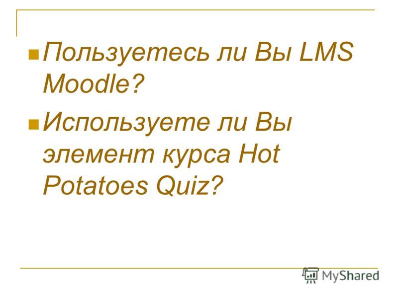 Пользуетесь ли Вы LMS Moodle? Используете ли Вы элемент курса Hot Potatoes Quiz?