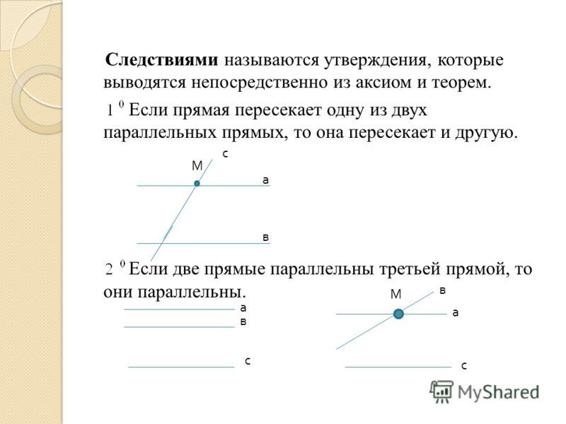 Следствиями называются утверждения, которые выводятся непосредственно из аксиом и теорем. Если прямая пересекает одну из двух параллельных прямых, то она пересекает и другую. Если две прямые параллельны третьей прямой, то они параллельны. М а в с а в