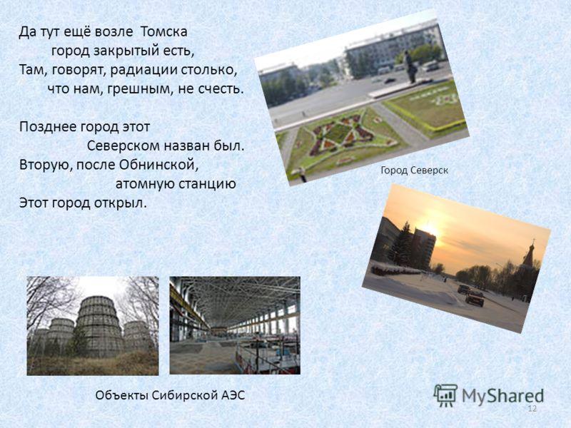 Да тут ещё возле Томска город закрытый есть, Там, говорят, радиации столько, что нам, грешным, не счесть. Позднее город этот Северском назван был. Вторую, после Обнинской, атомную станцию Этот город открыл. 12 Город Северск Объекты Сибирской АЭС