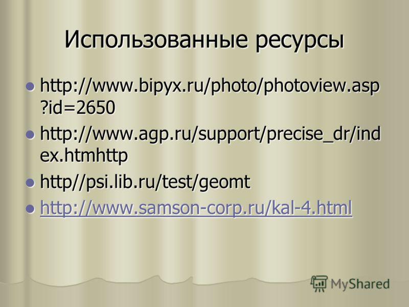 Использованные ресурсы http://www.bipyx.ru/photo/photoview.asp ?id=2650 http://www.bipyx.ru/photo/photoview.asp ?id=2650 http://www.agp.ru/support/precise_dr/ind ex.htmhttp http://www.agp.ru/support/precise_dr/ind ex.htmhttp http//psi.lib.ru/test/geo