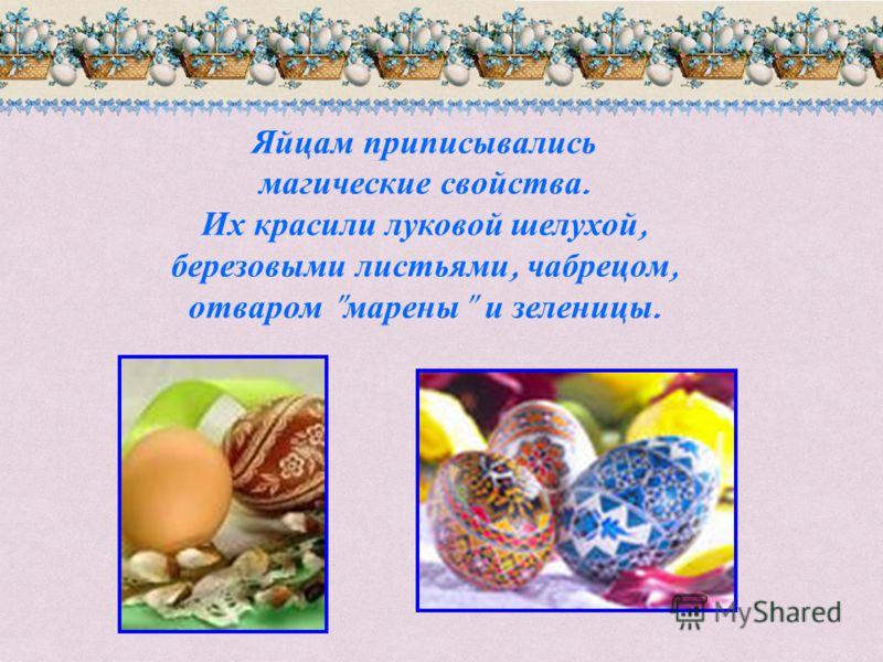 Яйцам приписывались магические свойства. Их красили луковой шелухой, березовыми листьями, чабрецом, отваром  марены  и зеленицы.
