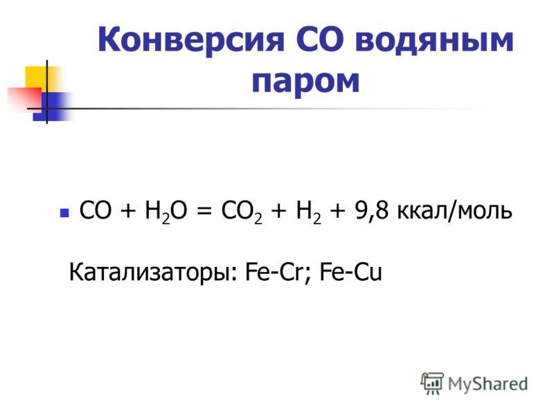 Конверсия СО водяным паром СО + Н 2 О = СО 2 + Н 2 + 9,8 ккал/моль Катализаторы: Fe-Cr; Fe-Cu
