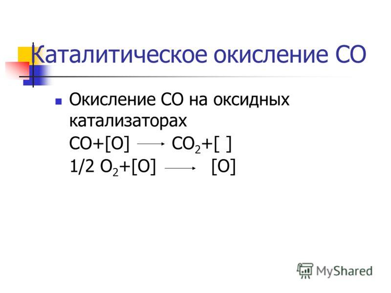Каталитическое окисление СО Окисление СО на оксидных катализаторах СО+[O]СО 2 +[ ] 1/2 О 2 +[O] [O]