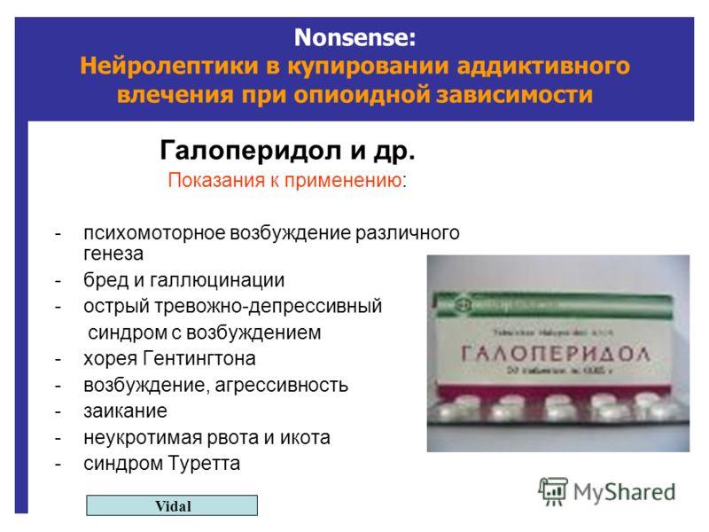 Nonsense: Нейролептики в купировании аддиктивного влечения при опиоидной зависимости Галоперидол и др. Показания к применению: -психомоторное возбуждение различного генеза -бред и галлюцинации -острый тревожно-депрессивный синдром с возбуждением -хор
