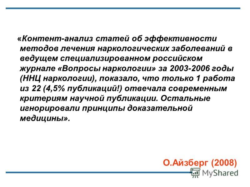 «Контент-анализ статей об эффективности методов лечения наркологических заболеваний в ведущем специализированном российском журнале «Вопросы наркологии» за 2003-2006 годы (ННЦ наркологии), показало, что только 1 работа из 22 (4,5% публикаций!) отвеча