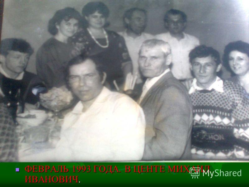 ФЕВРАЛЬ 1993 ГОДА. В ЦЕНТЕ МИХАИЛ ИВАНОВИЧ. ФЕВРАЛЬ 1993 ГОДА. В ЦЕНТЕ МИХАИЛ ИВАНОВИЧ.