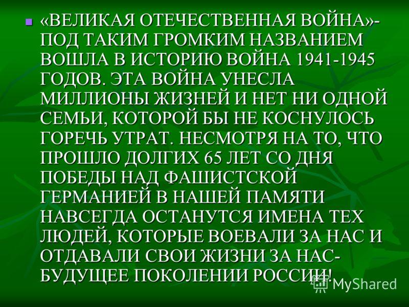 «ВЕЛИКАЯ ОТЕЧЕСТВЕННАЯ ВОЙНА»- ПОД ТАКИМ ГРОМКИМ НАЗВАНИЕМ ВОШЛА В ИСТОРИЮ ВОЙНА 1941-1945 ГОДОВ. ЭТА ВОЙНА УНЕСЛА МИЛЛИОНЫ ЖИЗНЕЙ И НЕТ НИ ОДНОЙ СЕМЬИ, КОТОРОЙ БЫ НЕ КОСНУЛОСЬ ГОРЕЧЬ УТРАТ. НЕСМОТРЯ НА ТО, ЧТО ПРОШЛО ДОЛГИХ 65 ЛЕТ СО ДНЯ ПОБЕДЫ НАД