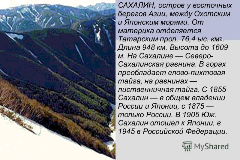 САХАЛИН, остров у восточных берегов Азии, между Охотским и Японским морями. От материка отделяется Татарским прол. 76,4 ыс. км 2. Длина 948 км. Высота до 1609 м. На Сахалине Северо- Сахалинская равнина. В горах преобладает елово-пихтовая тайга, на ра