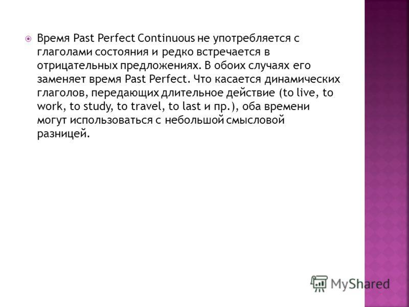 Время Past Perfect Continuous не употребляется с глаголами состояния и редко встречается в отрицательных предложениях. В обоих случаях его заменяет время Past Perfect. Что касается динамических глаголов, передающих длительное действие (to live, to wo
