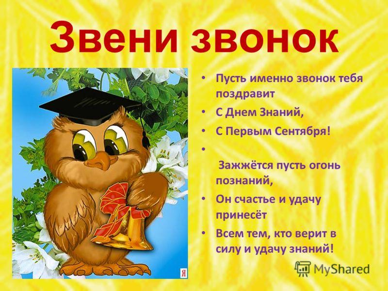 Звени звонок Пусть именно звонок тебя поздравит С Днем Знаний, С Первым Сентября! Зажжётся пусть огонь познаний, Он счастье и удачу принесёт Всем тем, кто верит в силу и удачу знаний!