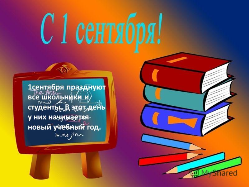 1сентября празднуют все школьники и студенты. В этот день у них начинается новый учебный год.