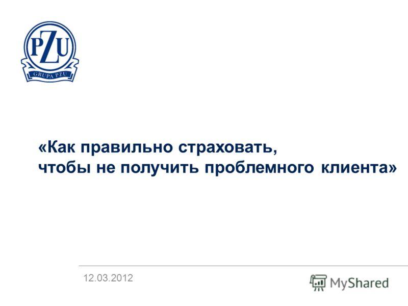 «Как правильно страховать, чтобы не получить проблемного клиента» 12.03.2012