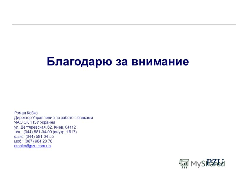 Благодарю за внимание Роман Кобко Директор Управления по работе с банками ЧАО СК ПЗУ Украина ул. Дегтяревская, 62, Киев, 04112 тел.: (044) 581-04-00 (внутр. 1617) факс: (044) 581-04-55 моб.: (067) 984 20 78 rkobko@pzu.com.ua