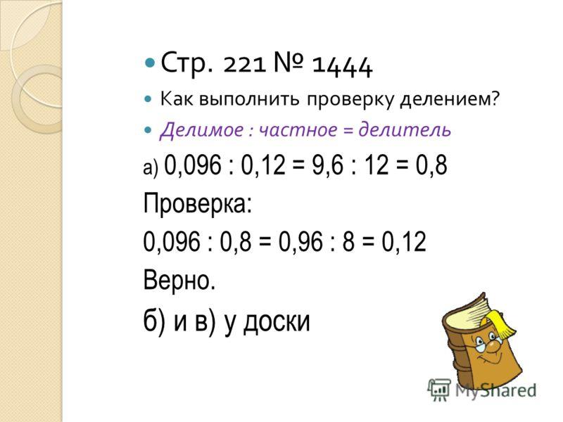 Стр. 221 1444 Как выполнить проверку делением ? Делимое : частное = делитель а) 0,096 : 0,12 = 9,6 : 12 = 0,8 Проверка: 0,096 : 0,8 = 0,96 : 8 = 0,12 Верно. б) и в) у доски