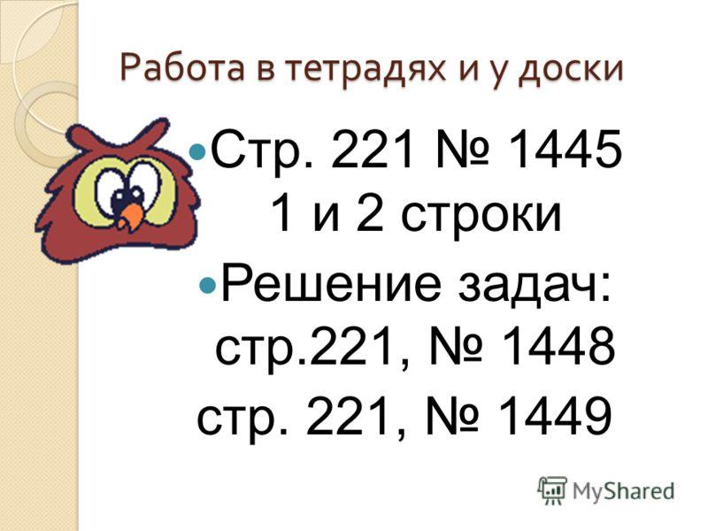 Работа в тетрадях и у доски Стр. 221 1445 1 и 2 строки Решение задач: стр.221, 1448 стр. 221, 1449