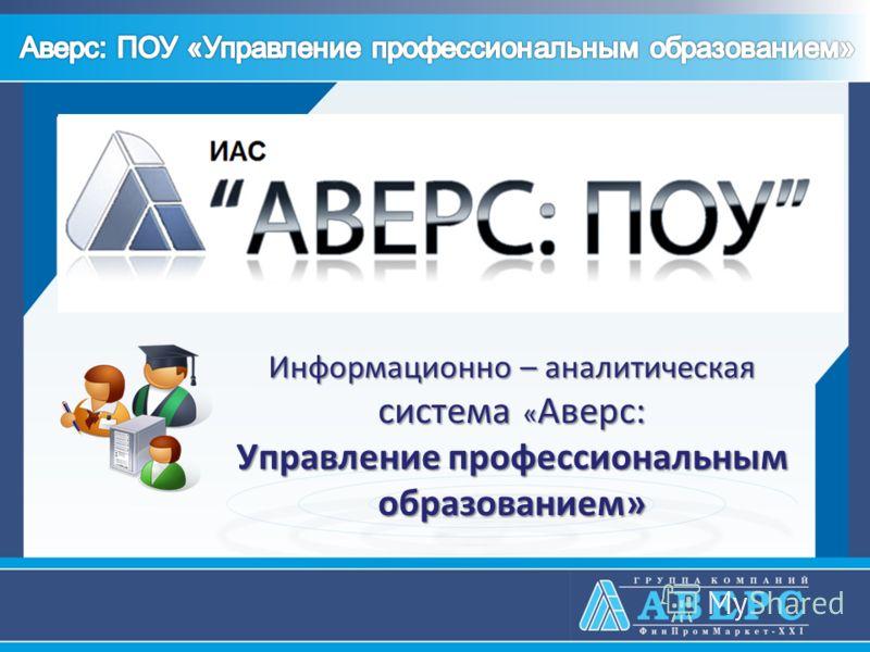 Информационно – аналитическая система « Аверс: Управление профессиональным образованием»