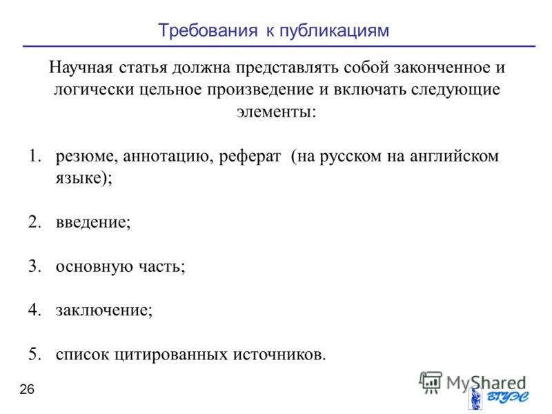 26 Требования к публикациям Научная статья должна представлять собой законченное и логически цельное произведение и включать следующие элементы: 1.резюме, аннотацию, реферат (на русском на английском языке); 2.введение; 3.основную часть; 4.заключение