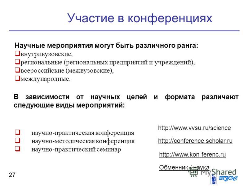 27 Участие в конференциях Научные мероприятия могут быть различного ранга: внутривузовские, региональные (региональных предприятий и учреждений), всероссийские (межвузовские), международные. В зависимости от научных целей и формата различают следующи