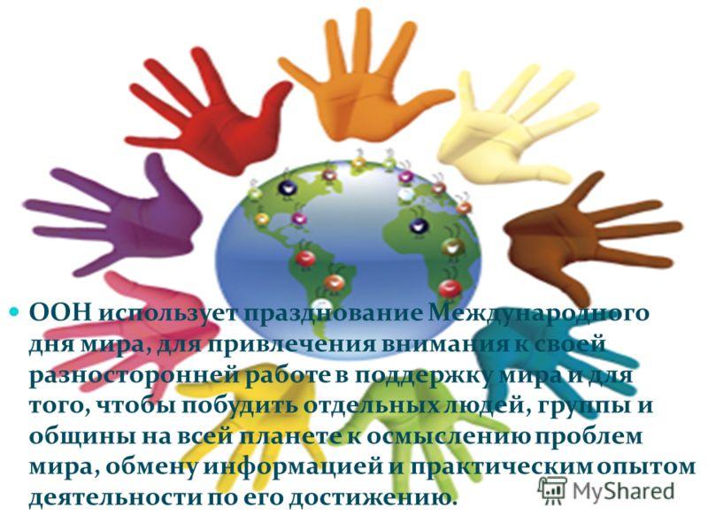 ООН использует празднование Международного дня мира, для привлечения внимания к своей разносторонней работе в поддержку мира и для того, чтобы побудить отдельных людей, группы и общины на всей планете к осмыслению проблем мира, обмену информацией и п