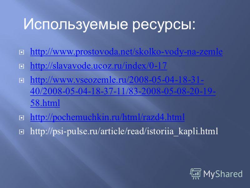 http://www.prostovoda.net/skolko-vody-na-zemle http://slavavode.ucoz.ru/index/0-17 http://www.vseozemle.ru/2008-05-04-18-31- 40/2008-05-04-18-37-11/83-2008-05-08-20-19- 58.html http://www.vseozemle.ru/2008-05-04-18-31- 40/2008-05-04-18-37-11/83-2008-