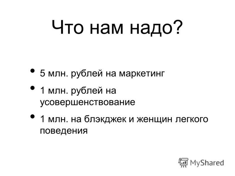Что нам надо? 5 млн. рублей на маркетинг 1 млн. рублей на усовершенствование 1 млн. на блэкджек и женщин легкого поведения