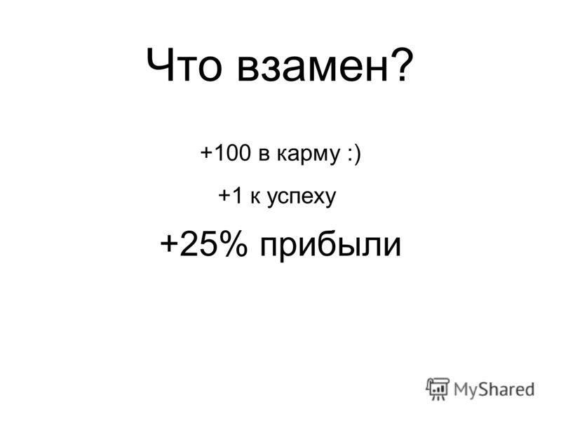 Что взамен? +25% прибыли +1 к успеху +100 в карму :)