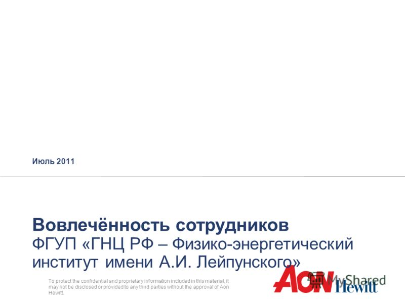 To protect the confidential and proprietary information included in this material, it may not be disclosed or provided to any third parties without the approval of Aon Hewitt. Июль 2011 Вовлечённость сотрудников ФГУП «ГНЦ РФ – Физико-энергетический и